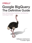 Google BigQuery: The Definitive Guide : Data Warehousing, Analytics, and Machine Learning at Scale - Book