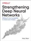 Strengthening Deep Neural Networks : Making AI Less Susceptible to Adversarial Trickery - Book
