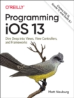 Programming iOS 13 : Dive Deep into Views, View Controllers, and Frameworks - Book