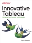 Innovative Tableau : 100 More Tips, Tutorials, and Strategies - Book