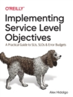 Implementing Service Level Objectives : A Practical Guide to SLIs, SLOs, and Error Budgets - Book