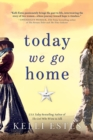 Today We Go Home : A Novel - eBook
