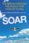 Soar : The Breakthrough Treatment for Fear of Flying - eBook