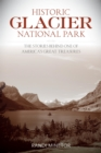 Historic Glacier National Park : The Stories Behind One of America's Great Treasures - eBook