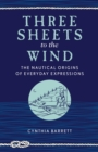 Three Sheets to the Wind : The Nautical Origins of Everyday Expressions - eBook