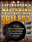 A. D. Livingston's Mastering the Cast-Iron Skillet : From Charred Chicken to the Perfect Pan-Seared Steak - eBook
