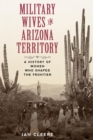Military Wives in Arizona Territory : A History of Women Who Shaped the Frontier - eBook