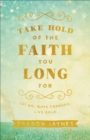 Take Hold of the Faith You Long For : Let Go, Move Forward, Live Bold - eBook