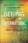 Seeing the Supernatural : How to Sense, Discern and Battle in the Spiritual Realm - eBook