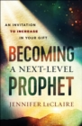 Becoming a Next-Level Prophet : An Invitation to Increase in Your Gift - eBook