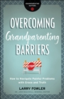Overcoming Grandparenting Barriers (Grandparenting Matters) : How to Navigate Painful Problems with Grace and Truth - eBook