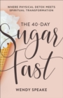 The 40-Day Sugar Fast : Where Physical Detox Meets Spiritual Transformation - eBook