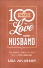100 Ways to Love Your Husband : The Simple, Powerful Path to a Loving Marriage - eBook