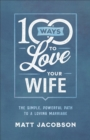 100 Ways to Love Your Wife : The Simple, Powerful Path to a Loving Marriage - eBook