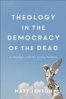 Theology in the Democracy of the Dead : A Dialogue with the Living Tradition - eBook