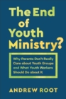 The End of Youth Ministry? (Theology for the Life of the World) : Why Parents Don't Really Care about Youth Groups and What Youth Workers Should Do about It - eBook