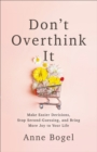 Don't Overthink It : Make Easier Decisions, Stop Second-Guessing, and Bring More Joy to Your Life - eBook