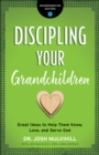Discipling Your Grandchildren (Grandparenting Matters) : Great Ideas to Help Them Know, Love, and Serve God - eBook