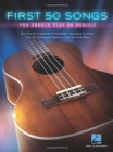 First 50 Songs You Should Play on Ukulele : One-Of-A-Kind Collection of Accessible, Must-Know Favorites - Book