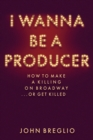 I Wanna Be A Producer : How to Make a Killing on Broadway...or Get Killed - Book
