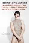 Terrorizing Gender : Transgender Visibility and the Surveillance Practices of the U.S. Security State - Book