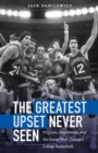 The Greatest Upset Never Seen : Virginia, Chaminade, and the Game That Changed College Basketball - Book