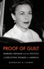 Proof of Guilt : Barbara Graham and the Politics of Executing Women in America - eBook