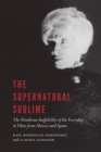 The Supernatural Sublime : The Wondrous Ineffability of the Everyday in Films from Mexico and Spain - eBook