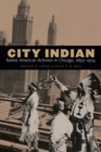 City Indian : Native American Activism in Chicago, 1893-1934 - Book