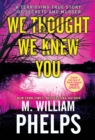 We Thought We Knew You : A Terrifying True Story of Secrets, Betrayal, Deception, and Murder - eBook