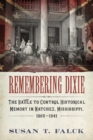 Remembering Dixie : The Battle to Control Historical Memory in Natchez, Mississippi, 1865-1941 - eBook
