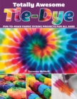 Totally Awesome Tie-Dye : XX Fun-to-Make Fabric Dyeing Projects for All Ages - Book