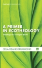 A Primer in Ecotheology : Theology for a Fragile Earth - eBook