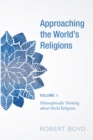 Approaching the World's Religions, Volume 1 : Philosophically Thinking about World Religions - eBook