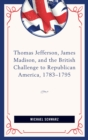 Thomas Jefferson, James Madison, and the British Challenge to Republican America, 1783-95 - eBook