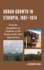 Urban Growth in Ethiopia, 1887-1974 : From the Foundation of Finfinnee to the Demise of the First Imperial Era - Book