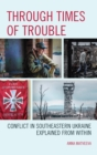 Through Times of Trouble : Conflict in Southeastern Ukraine Explained from Within - eBook