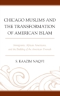Chicago Muslims and the Transformation of American Islam : Immigrants, African Americans, and the Building of the American Ummah - eBook