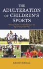 The Adulteration of Children's Sports : Waning Health and Well-Being in the Age of Organized Play - eBook