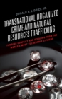 Transnational Organized Crime and Natural Resources Trafficking : Funding Conflict and Stealing from the World's Most Vulnerable Citizens - eBook