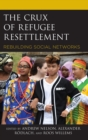 The Crux of Refugee Resettlement : Rebuilding Social Networks - eBook