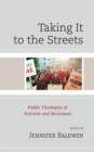Taking It to the Streets : Public Theologies of Activism and Resistance - eBook