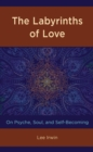 The Labyrinths of Love : On Psyche, Soul, and Self-Becoming - eBook