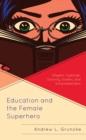 Education and the Female Superhero : Slayers, Cyborgs, Sorority Sisters, and Schoolteachers - eBook