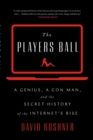 The Players Ball : A Genius, a Con Man, and the Secret History of the Internet's Rise - eBook