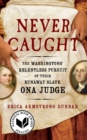 Never Caught : The Washingtons' Relentless Pursuit of Their Runaway Slave, Ona Judge - eBook