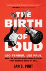 The Birth of Loud : Leo Fender, Les Paul, and the Guitar-Pioneering Rivalry That Shaped Rock 'n' Roll - Book