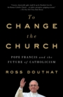 To Change the Church : Pope Francis and the Future of Catholicism - eBook