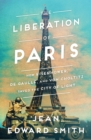 The Liberation of Paris : How Eisenhower, de Gaulle, and von Choltitz Saved the City of Light - Book
