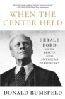 When the Center Held : Gerald Ford and the Rescue of the American Presidency - eBook